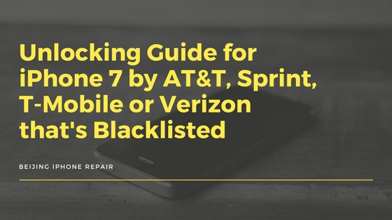 Unlocking Guide for iPhone 7 by AT&T, Sprint, T-Mobile or Verizon that's Blackliste